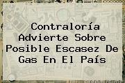http://tecnoautos.com/wp-content/uploads/imagenes/tendencias/thumbs/contraloria-advierte-sobre-posible-escasez-de-gas-en-el-pais.jpg Contraloria. Contraloría advierte sobre posible escasez de gas en el país, Enlaces, Imágenes, Videos y Tweets - http://tecnoautos.com/actualidad/contraloria-contraloria-advierte-sobre-posible-escasez-de-gas-en-el-pais/