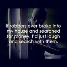 haha!...good luck searching for money in my house