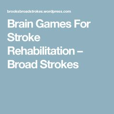 Brain Games For Stroke Rehabilitation – Broad Strokes