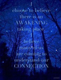 """""""I choose to believe there is an AWAKENING taking place. I believe many of us are coming to understand our connection."""" ~ unknown"""