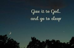 Give it to God... and go to sleep.