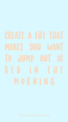 create a life that makes you want to jump out of bed in the morning sunday quotes on daily dose of charm by lauren lindmark