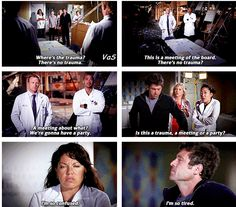 Callie: Ahhh ok, where's the trauma? Jackson: There is no trauma, this is a meeting of the board. Meredith: There's no trauma? Cristina: Meeting about what? Jackson: We're gonna have a party.  Arizona: Is this a trauma, a meeting, or a party? Callie: I'm so confused. Derek: I'm so tired.