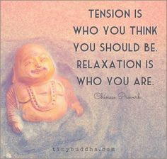 Tension is who you think you should be, relaxation is who you are