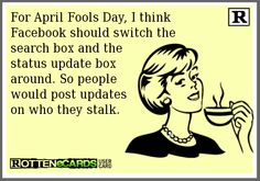 For April Fools Day, I think   Facebook should switch the   search box and the   status update box   around. So people   would post updates   on who they stalk.