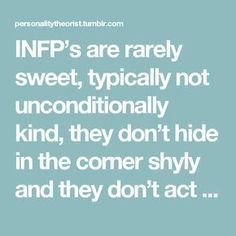 INFP's are rarely sweet, typically not unconditionally kind, they don't hide in the corner shyly and they don't act cute. Amen!!!