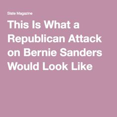 This Is What a Republican Attack on Bernie Sanders Would Look Like