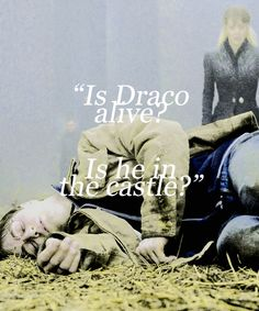 """Is Draco alive? Is he in the castle?"" She whispered into Harrys ear, seeing he was still breathing.  ""Yes."""