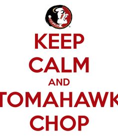 Keep Calm and Tomahawk Chop FSU Seminoles Florida State University GO NOLES College Football Season