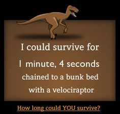 """""""How long could you survive chained to a bunk bed with a velociraptor? Quiz - The Oatmeal Do it."""" I got 1 min lol You Funny, Funny Stuff, Funny Things, Random Stuff, It's Funny, Funny Shit, Happy Things, Thing 1, Your Turn"""