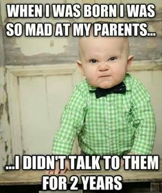 When I was born I was so mad at my parents. .. I didn't talk to them for two years!
