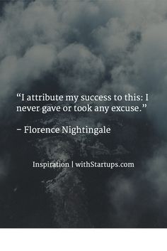 """I attribute my success to this: I never gave or took any excuse.""   – Florence Nightingale"