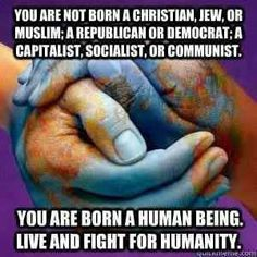 Live and fight for humanity. There is no god. All religions are false. Think about the real people who are here on Earth with you now, and the ones who will be here when we are dead. Abandon religion and embrace your fellow humans.