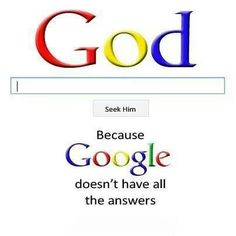 God. Because google doesnt have all the answers!