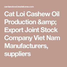 Cat Loi Cashew Oil Production & Export Joint Stock Company Viet Nam Manufacturers, suppliers