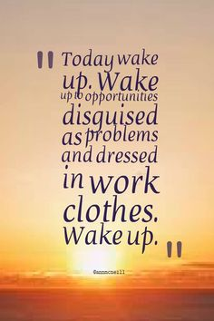 Today wake up. Wake up to opportunities disguised as problems, dressed in work clothes. Wake up. Follow me at: https://twitter.com/Annmcneill https://www.instagram.com/annmcneill/ https://www.linkedin.com/in/annmcneillmasterbuilder www.annmcneill.com/clarity/