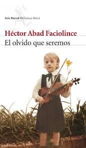 Héctor Abad Faciolince. El olvido que seremos