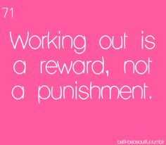Working out is a reward, not a punishment.