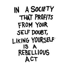 Body Positive / In a society that profits from your self doubt, liking yourself is a rebellious act - Caroline Caldwell Words Quotes, Me Quotes, Motivational Quotes, Inspirational Quotes, Sayings, Qoutes, Love Quotes Movies, Quotes To Live By, Love Images