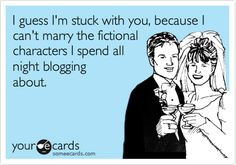 I guess Im stuck with you, because I cant marry the fictional characters I spend all night blogging about.