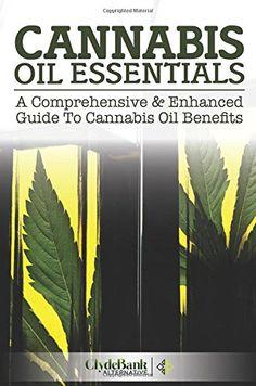 Cannabis Oil Essentials: A Comprehensive & Enhanced Guide To Cannabis Oil Benefits...
