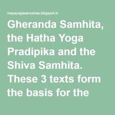 Gheranda Samhita, the Hatha Yoga Pradipika and the Shiva Samhita. These 3 texts form the basis for the contemporary practice of Hatha Yoga