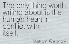 """The only thing worth writing about is the human heart in conflict with itself."" William Faulkner"