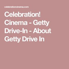Celebration! Cinema - Getty Drive-In - About Getty Drive In