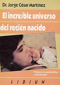 El increíble universo del recién nacido del Dr. Jorge César Martínez editado por Lidium. Este libro nos propone redescubrir la vida desde su fasciante comienzo, poniédonos en contacto con los secretos del bebé antes de nacer y mostrándonos el apasionante universo de éste y su mamá .