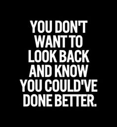 Tu ne veux pas regarder en arrière et te dire que tu aurais pu faire mieux.