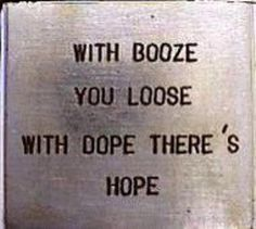 with booze you loose- With dope theres Hope