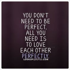 You don't need to be #perfect, all you need is to love each other perfectly. #love #relationship #quotes