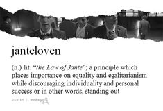 """""""janteloven"""" (Danish) - lit. """"the law of Jante""""; a principle which places importance on equality and egalitarianism while discouraging individuality and personal success or in other words, standing out"""