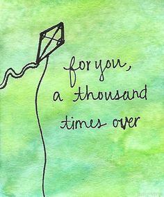 """For you, A thousand times over :') "" .... The Kite Runner by Khaled Hosseini"