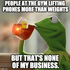 People at the gym lifting phones more than weights.   PEOPLE AT THE GYM LIFTING PHONES MORE THAN WEIGHTS BUT THAT'S NONE OF MY BUSINESS.   image tagged in memes,but thats none of my business,kermit the frog   made w/ Imgflip meme maker