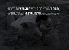 Never to wrestle with a pig. You get dirty, and besides, the pig likes it. George Bernard Shaw, Dont Look Back, Make Good Choices, Advice Quotes, Hindi Quotes, Motivational Quotes, Wrestling, Funny, Thoughts