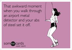That awkward moment when you walk through an airport metal detector and your abs of steel set it off.