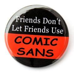 Friends Don't Let Friends Use Comic Sans - Button Pinback Badge 1 1/2 inch. $1.50, via Etsy.