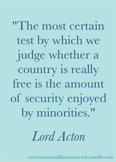 """""""The most certain test by which we judge whether a country is really free is the amount of security enjoyed by minorities."""" - Lord Acton. Unfortunately in the U.S. these days, unscrupulous corporations are often being allowed to functionally buy the right to risk squashing the human rights of environmentally vulnerable individuals."""
