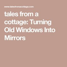 tales from a cottage: Turning Old Windows Into Mirrors