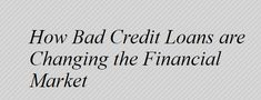 How Bad Credit Loans are Changing the Financial Market & Good News