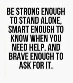 Motivation Quotes : Be strong enough to stand alone, smart enough to know when you need help, and br. - About Quotes : Thoughts for the Day & Inspirational Words of Wisdom Life Quotes Love, Inspiring Quotes About Life, Wisdom Quotes, Great Quotes, Quotes To Live By, Its Okay Quotes, Quotes On Being Strong, Quotes About Living, Smart Girl Quotes