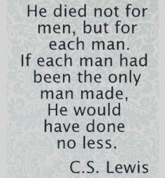 Ele morreu não pelas pessoas em geral mas por cada pessoa em particular. Se apenas um homem houvesse sido criado mesmo assim #Jesus #Cristo teria feito exatamente a mesma coisa. (C. S. Lewis)  MDFe.org