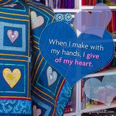 When I make with my hands, I give of my heart. Quilting and Sewing Quotes | AllPeopleQuilt.com