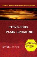 Steve Jobs: Plain Speaking, Powerful Insights from the Master of Innovation, is a fascinating collection of over 250 memorable quotes from the legendary Steve Jobs, co-founder, chairman and CEO of Apple Inc. This book is a treasury of Steve Jobs quotes assimilated from myriad sources, including his numerous speeches, interviews and Apple Press releases.