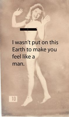 I wasn't put on this Earth to make you feel like a man.
