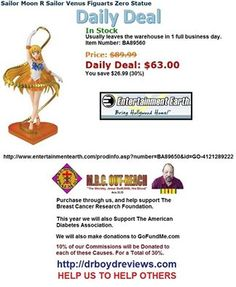 Dr. Boyd Invites you to visit our Web-Site for all the Entertainment Earth Merchandise that Walmart, K-Mart, ToysRUs, Disneyland, and Target do not carry.  We have had over 16,932 hits since we went into the Affiliate Marketing Business. Usually leaves the warehouse in 1 full business day.  Todays Daily Deal: Sailor Moon R Sailor Venus Figuarts Zero Statue http://www.entertainmentearth.com/prodinfo.asp?number=BA89650&id=GO-4121289222