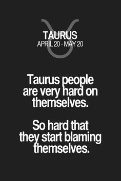 Taurus people are very hard on themselves. So hard that they start blaming themselves. Taurus | Taurus Quotes | Taurus Zodiac Signs