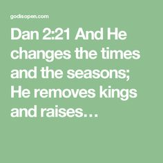 Dan 2:21  And He changes the times and the seasons; He removes kings and raises…
