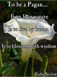 To be a Pagan...  Is to love nature  Is to live by karma  Is to blossom with wisdom  -Lady Severn